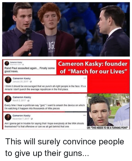 """God, Guns, and News: JG  AG  Cameron Kasky: founder  of """"March for our Lives""""  Cameron Kasky  Rand Paul assaulted again... Finally some  good news.  Cameron Kasky  January 25, 2017  I think it should be encouraged that we punch alt-right people in the face. It's a  miracle I don't punch the average republican in the first place  Pa  Cameron Kasky  March 2, 2017 o  Every time I hear a politician say """"god,""""I want to smash the device on which  I'm watching it happen into thousands of little pieces  Cameron Kasky  November 7, 2017  Am I gonna get in trouble for saying that I hope everybody at the NRA shoots  themselves? Is that offensive or can we all get behind that one  OR THIS NEEDS TO BE A TURNING POINT"""""""