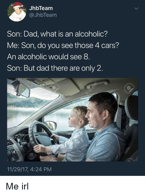 Cars, Dad, and What Is: JhbTeam  @JhbTeam  Son: Dad, what is an alcoholic?  Me: Son, do you see those 4 cars?  An alcoholic would see 8  Son: But dad there are only 2  11/29/17, 4:24 PM