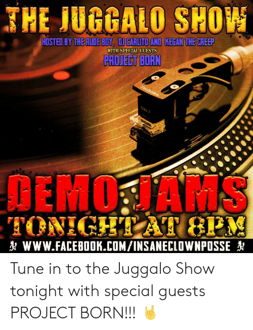 Facebook, Memes, and facebook.com: JHE IUGGALO SHO  HOSTED BY THE RUDEBUY, DI GARUTO AND KEGAN THE CREEP  WITH SPECIAL GUESTS  DEMO HAMS  찻 www.FACEBOOK.COM/INSANECLOWNPOSSE Tune in to the Juggalo Show tonight with special guests PROJECT BORN!!!  🤘