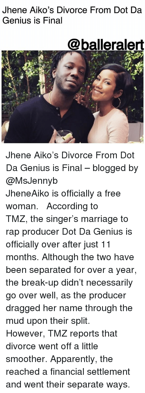 Apparently, Jhene Aiko, and Marriage: Jhene Aiko's Divorce From Dot Da  Genius is Final  @balleralert Jhene Aiko's Divorce From Dot Da Genius is Final – blogged by @MsJennyb ⠀⠀⠀⠀⠀⠀⠀ ⠀⠀⠀⠀⠀⠀⠀ JheneAiko is officially a free woman. ⠀⠀⠀⠀⠀⠀⠀ ⠀⠀⠀⠀⠀⠀⠀ According to TMZ, the singer's marriage to rap producer Dot Da Genius is officially over after just 11 months. Although the two have been separated for over a year, the break-up didn't necessarily go over well, as the producer dragged her name through the mud upon their split. ⠀⠀⠀⠀⠀⠀⠀ ⠀⠀⠀⠀⠀⠀⠀ However, TMZ reports that divorce went off a little smoother. Apparently, the reached a financial settlement and went their separate ways.