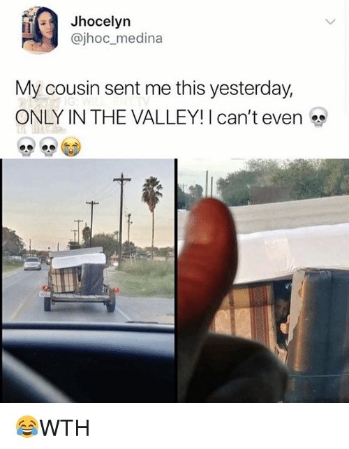 Memes, 🤖, and Cousin: Jhocelyn  @jhoc_medina  My cousin sent me this yesterday,  ONLY IN THE VALLEY! I can't even 😂WTH