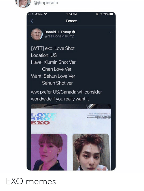 Love, Memes, and T-Mobile: @jhopesolo  @ 74%  ll T-Mobile  1:54 PM  Tweet  Donald J. Trump  @realDonaldTrump  [WTT] exo: Love Shot  Location: US  Have: Xiumin Shot Ver  Chen Love Ver  Want: Sehun Love Ver  Sehun Shot ver  ww: prefer US/Canada will consider  worldwide if you really want it  LOY  SHO  EXO  avthe d D t EXO memes