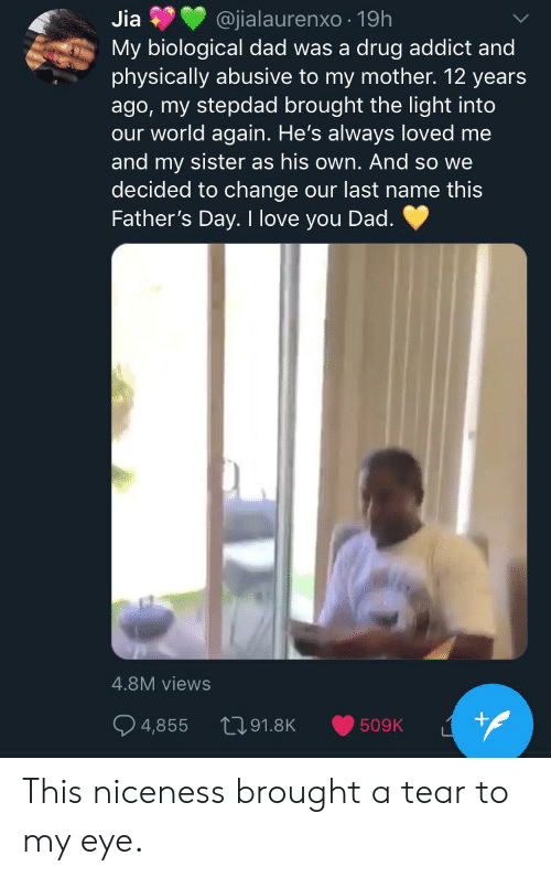 Blackpeopletwitter, Dad, and Fathers Day: Jia  @jialaurenxo 19h  My biological dad was a  physically abusive to my mother. 12 years  ago, my stepdad brought the light into  our world again. He's always loved me  and my sister as his own. And so we  decided to change our last name this  Father's Day. I love you Dad.  drug addict and  4.8M views  +  191.8K  4,855  509K This niceness brought a tear to my eye.