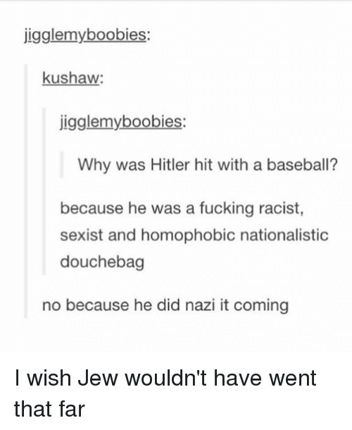 Baseball, Boobies, and Douchebag: jigglemy boobies:  kushaw  jigglemy boobies:  Why was Hitler hit with a baseball?  because he was a fucking racist,  sexist and homophobic nationalistic  douchebag  no because he did nazi it coming I wish Jew wouldn't have went that far