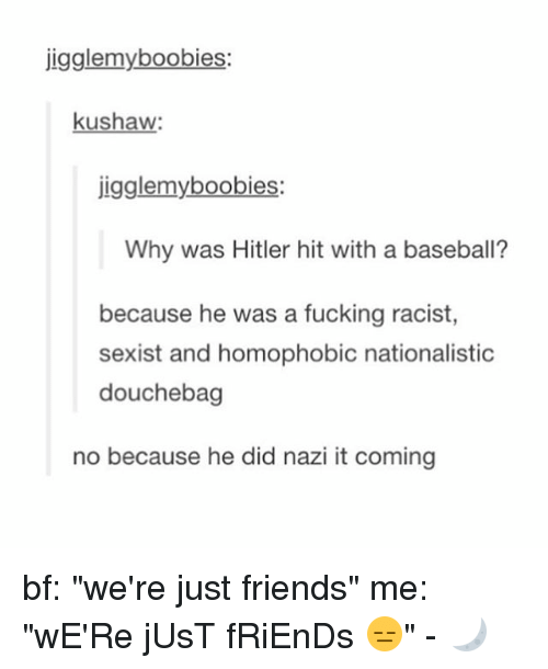 "Baseball, Douchebag, and Friends: jigglemyboobies:  kushaw  igglemyboobies:  Why was Hitler hit with a baseball?  because he was a fucking racist  sexist and homophobic nationalistic  douchebag  no because he did nazi it coming bf: ""we're just friends"" me: ""wE'Re jUsT fRiEnDs 😑"" - 🌙"