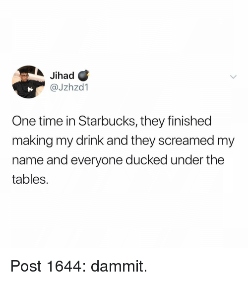 Memes, Starbucks, and Time: Jihad C  @Jzhzd1  One time in Starbucks, they finished  making my drink and they screamed my  name and everyone ducked under the  tables. Post 1644: dammit.