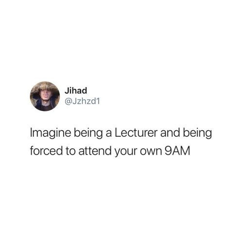Jihad, Imagine, and Own: Jihad  @Jzhzd1  Imagine being a Lecturer and being  forced to attend your own 9ANM