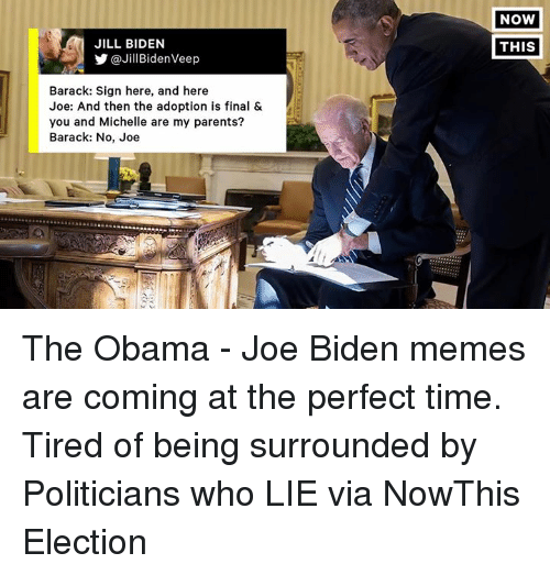Joe Biden, Memes, and Perfect Timing: JILL BIDEN  Y @Jill Biden Veep  Barack: Sign here, and here  Joe: And then the adoption is final &  you and Michelle are my parents?  Barack: No, Joe  NOW  THIS The Obama - Joe Biden memes are coming at the perfect time.  Tired of being surrounded by Politicians who LIE via NowThis Election
