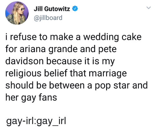 Ariana Grande, Marriage, and Pop: Jill Gutowit:0  ajillboard  i refuse to make a wedding cake  for ariana grande and pete  davidson because it is my  religious belief that marriage  should be between a pop star and  her gay fans gay-irl:gay_irl