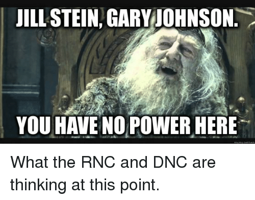 Power, Powerful, and Advice Animals: JILL STEIN GARY JOHNSON  YOU HAVE NO POWER HERE What the RNC and DNC are thinking at this point.