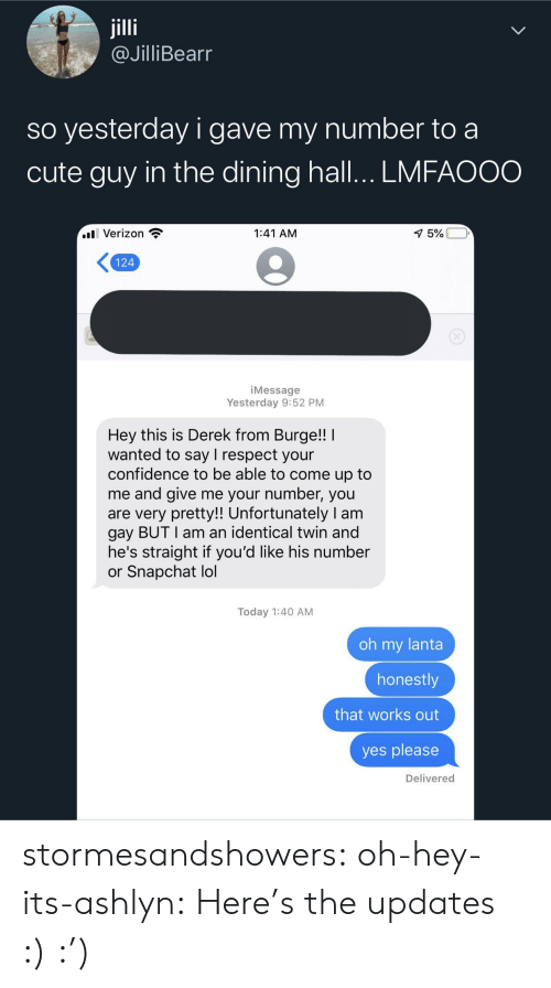 Confidence, Cute, and Gif: jilli  @JilliBearr  so yesterday i gave my number to a  cute guy in the dining hall... LMFAOOO  l Verizon  1:41 AM  1 5%  124  iMessage  Yesterday 9:52 PM  Hey this is Derek from Burge!!  wanted to say I respect your  confidence to be able to come up to  me and give me your number, you  are very pretty!! Unfortunately I am  gay BUT I am an identical twin and  he's straight if you'd like his number  or Snapchat lol  Today 1:40 AM  oh my lanta  honestly  that works out  yes please  Delivered stormesandshowers: oh-hey-its-ashlyn:    Here's the updates :)     :')