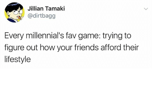 Friends, Millennials, and Game: Jillian Tamaki  @dirtbagg  Every millennial's fav game: trying to  figure out how your friends afford their  lifestyle