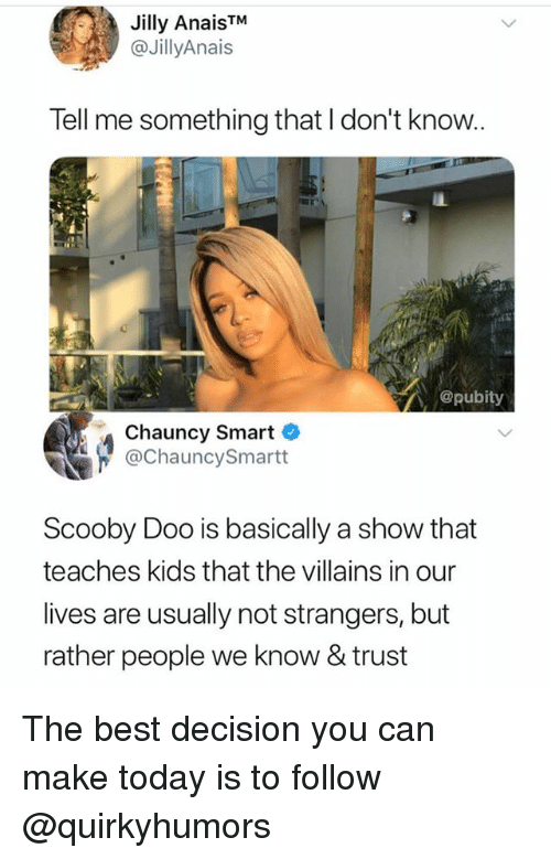Scooby Doo, Best, and Kids: Jilly AnaisTM  @JillyAnais  Tell me something that I don't know.  @pubity  Chauncy Smart  @ChauncySmartt  Scooby Doo is basically a show that  teaches kids that the villains in our  lives are usually not strangers, but  rather people we know & trust The best decision you can make today is to follow @quirkyhumors