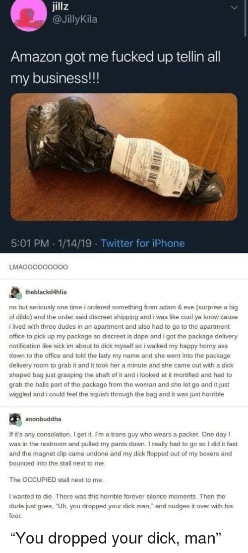 """Amazon, Dope, and Dude: jillz  @JİllyKila  Amazon got me fucked up tellin al  my business!!!  5:01 PM 1/14/19 Twitter for iPhone  Twitter for iPhone  LMAOOOOOOOoO  theblackd4hlia  no but seriously one time i ordered something from adam & eve (surprise a big  ol dildo) and the order said discreet shipping and i was like cool ya know cause  ilived with three dudes in an apartment and also had to go to the apartment  office to pick up my package so discreet is dope and i got the package delivery  notification like sick im about to dick myself so i walked my happy horny ass  down to the office and told the lady my name and she went into the package  delivery room to grab it and it took her a minute and she came out with a dick  shaped bag just grasping the shaft of it and i looked at it morified and had to  grab the balls part of the package from the woman and she let go and it just  wiggled and i could feel the squish through the bag and it was just horrible  anonbuddha  If it's any consolation, I get it. I'm a trans guy who wears a packer. One day I  was in the restroom and pulled my pants down. I really had to go so I did it fast  and the magnet clip came undone and my dick flopped out of my boxers and  bounced into the stall next to me.  The OCCUPIED stall next to me.  I wanted to die. There was this horrible forever silence moments. Then the  dude just goes, """"Uh, you dropped your dick man,"""" and nudges it over with his  foot """"You dropped your dick, man"""""""