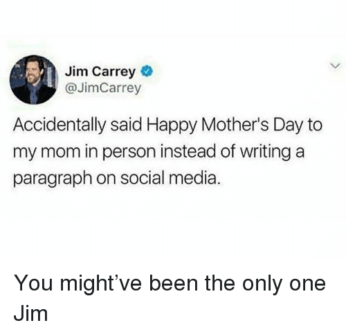Dank, Jim Carrey, and Mother's Day: Jim Carrey  @JimCarrey  Accidentally said Happy Mother's Day to  my mom in person instead of writing a  paragraph on social media. You might've been the only one Jim