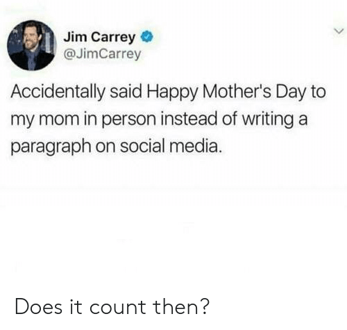 Jim Carrey, Mother's Day, and Social Media: Jim Carrey  @JimCarrey  Accidentally said Happy Mother's Day to  my mom in person instead of writing a  paragraph on social media. Does it count then?