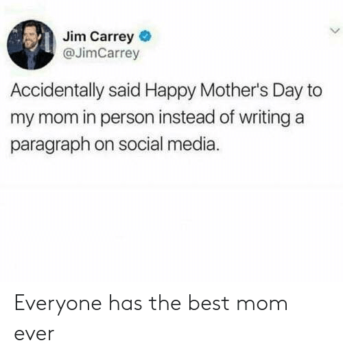 Dank, Jim Carrey, and Mother's Day: Jim Carrey  @JimCarrey  Accidentally said Happy Mother's Day to  my mom in person instead of writing a  paragraph on social media. Everyone has the best mom ever