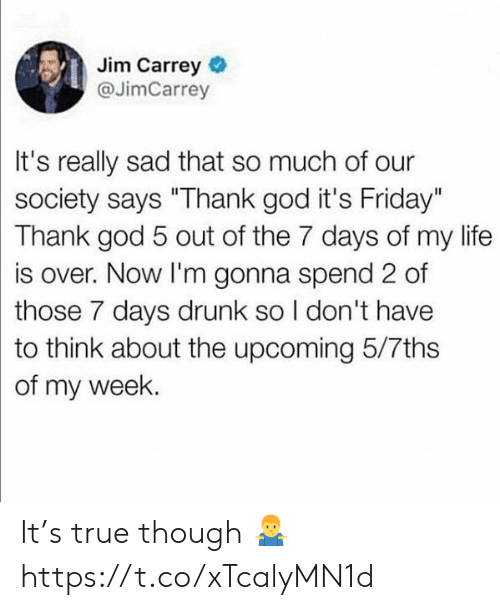 "Drunk, Friday, and God: Jim Carrey  @JimCarrey  It's really sad that so much of our  society says ""Thank god it's Friday""  Thank god 5 out of the 7 days of my life  is over. Now I'm gonna spend 2 of  those 7 days drunk so I don't have  to think about the upcoming 5/7ths  of my week. It's true though 🤷‍♂️ https://t.co/xTcalyMN1d"