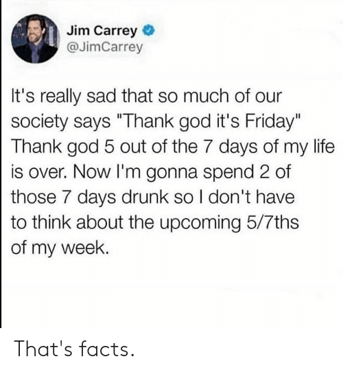 "Drunk, Facts, and Friday: Jim Carrey  @JimCarrey  It's really sad that so much of our  society says ""Thank god it's Friday""  Thank god 5 out of the 7 days of my life  is over. Now I'm gonna spend 2 of  those 7 days drunk so I don't have  to think about the upcoming 5/7ths  of my week. That's facts."