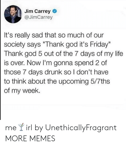 """Dank, Drunk, and Friday: Jim Carrey  @JimCarrey  It's really sad that so much of our  society says """"Thank god it's Friday""""  Thank god 5 out of the 7 days of my life  is over. Now I'm gonna spend 2 of  those 7 days drunk so I don't have  to think about the upcoming 5/7ths  of my week. me🍸irl by UnethicallyFragrant MORE MEMES"""
