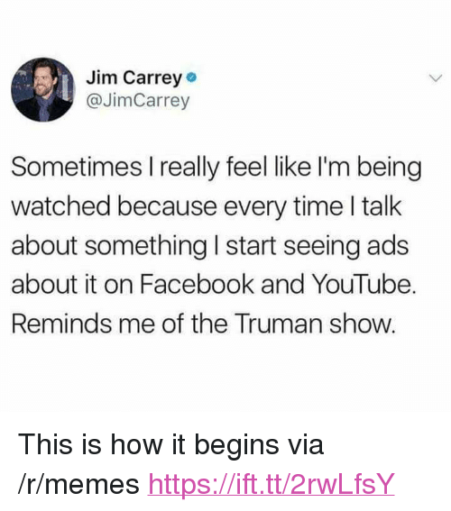 "Facebook, Jim Carrey, and Memes: Jim Carrey  @JimCarrey  Sometimes I really feel like I'm being  watched because every time I talk  about something I start seeing ads  about it on Facebook and YouTube.  Reminds me of the Truman show. <p>This is how it begins via /r/memes <a href=""https://ift.tt/2rwLfsY"">https://ift.tt/2rwLfsY</a></p>"