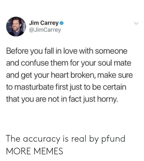 Dank, Fall, and Horny: Jim Carrey o  @JimCarrey  Before you fall in love with someone  and confuse them for your soul mate  and get your heart broken, make sure  to masturbate first just to be certain  that you are not in fact just horny. The accuracy is real by pfund MORE MEMES