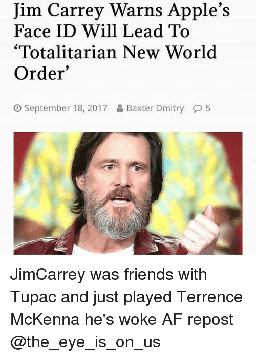 "Af, Friends, and Jim Carrey: Jim Carrey Warns Apple's  Face ID Will Lead To  '""Totalitarian New World  Order  September 18, 2017  Baxter Dmitry  5 JimCarrey was friends with Tupac and just played Terrence McKenna he's woke AF repost @the_eye_is_on_us"