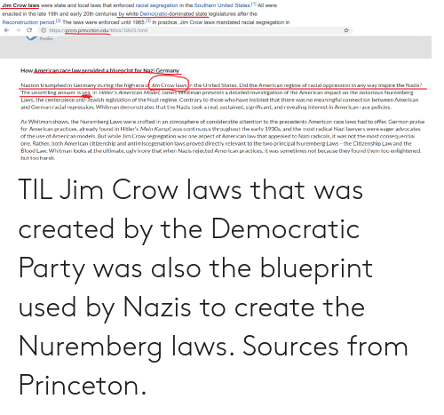 Party, Period, and Ugly: Jim Crow laws were state and local laws that enforced racial segregation in the Southern United StatesAll were  enacted in the late 19th and early 20th centuries by white Democratic-dominated state legislatures after the  Reconstruction period.2 The laws were enforced until 1965./31 In practice, Jim Crow laws mandated racial segregation in  C  https://press.princeton.edu/titles/10925.html  Preview  How American race lawprovidedahlueprint for Nazi Germany  Nazism triumphed in Germany during the high era of Jim Crow lawsn the United States. Did the American regime of racial oppression in any way inspire the Nazis?  The unsettling answer is yes in Hitler's American Model, James ▽hitman presents a detailed investigation of the American impact on the notorious Nuremberg  Laws, the centerpiece anti-Jewish legislation of the Nazi regime. Contrary to those who have insisted that there was no meaningful connection between American  and German racial repression, Whitman demonstrates thatthe Nazis took a real, sustained, significant, and revealing interest in American race policies  As Whitman shows, the Nuremberg Laws were crafted in an atmosphere of considerable attention to the precedents American race laws had to offer. German praise  for American practices, already found in Hitler's Mein Kampf, was continuous throughout the early 1930s, and the most radical Nazi lawyers were eager advocates  of the use of American models. But while Jim Crow segregation was one aspect of American law that appealed to Nazi radicals, it was not the most consequentia  one. Rather, both American citizenship and antimiscegenation laws proved directly relevant to the two principal Nuremberg Laws-the Citizenship Law and the  Blood Law. Whitman looks at the ultimate, ugly irony that when Nazis rejected American practices, it was sometimes not because they found them too enlightened  but too harsh. TIL Jim Crow laws that was created by the Democratic Party was also the blue