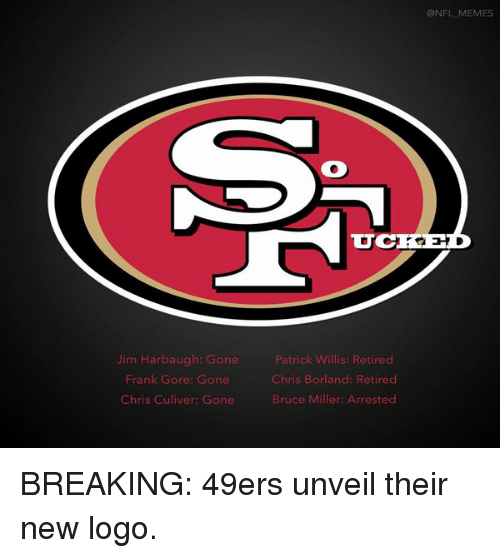 Jim Harbaugh, 49er, and Frank Gore: Jim Harbaugh: Gone  Frank Gore: Gone  Chris Culiver: Gone  Patrick Willis: Retired  Chris Borland: Retired  Bruce Miller: Arrested  @NFL MEMES BREAKING: 49ers unveil their new logo.