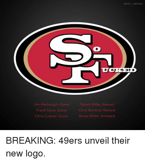 Football, Meme, and Memes: Jim Harbaugh: Gone  Frank Gore: Gone  Chris Culiver: Gone  Patrick W  Retired  Chris Borland: Retired  Bruce Miller: Arrested  CONFL MEMES BREAKING: 49ers unveil their new logo.