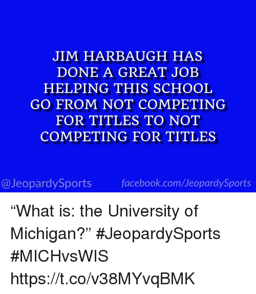 "School, Sports, and Jim Harbaugh: JIM HARBAUGH HAS  DONE A GREAT JOEB  HELPING THIS SCHOOL  GO FROM NOT COMPETING  FOR TITLES TO NOT  COMPETING FOR TITLES  @JeopardySportsfacebook.com/JeopardySports ""What is: the University of Michigan?"" #JeopardySports #MICHvsWIS https://t.co/v38MYvqBMK"