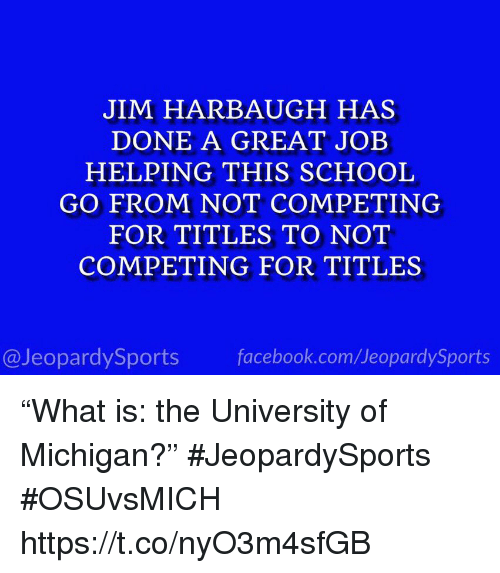 "Facebook, School, and Sports: JIM HARBAUGH HAS  DONE A GREAT JOEB  HELPING THIS SCHOOL  GO FROM NOT COMPETING  FOR TITLES TO NOT  COMPETING FOR TITLES  @JeopardySports facebook.com/JeopardySports ""What is: the University of Michigan?"" #JeopardySports #OSUvsMICH https://t.co/nyO3m4sfGB"