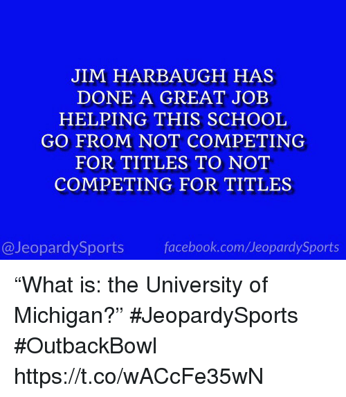 "Facebook, School, and Sports: JIM HARBAUGH HAS  DONE A GREAT JOEB  HELPING THIS SCHOOL  GO FROM NOT COMPETING  FOR TITLES TO NOT  COMPETING FOR TITLES  @JeopardySports facebook.com/JeopardySports ""What is: the University of Michigan?"" #JeopardySports #OutbackBowl https://t.co/wACcFe35wN"