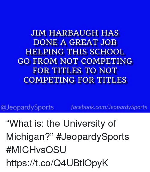 """Facebook, School, and Sports: JIM HARBAUGH HAS  DONE A GREAT JOEB  HELPING THIS SCHOOL  GO FROM NOT COMPETING  FOR TITLES TO NOT  COMPETING FOR TITLES  @JeopardySports facebook.com/JeopardySports """"What is: the University of Michigan?"""" #JeopardySports #MICHvsOSU https://t.co/Q4UBtlOpyK"""