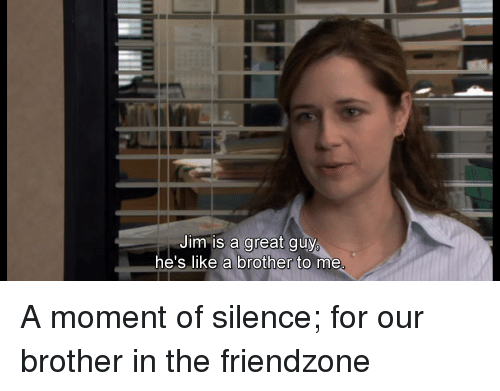 Jim Is A Great Guy Hes Like A Brother To Me Friendzone Meme On Meme