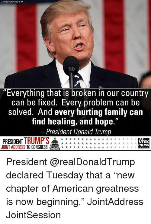 """Donald Trump, Memes, and Fox News: Jim Lo ScalzoMPool Image via AP  Everything that IS broken in our country  can be fixed. Every problem can be  solved. And every hurting family can  find healing, and hope.""""  President Donald Trump  PRESIDENT TRUMP'S  FOX  NEWS  JOINT ADDRESS TO CONGRESS President @realDonaldTrump declared Tuesday that a """"new chapter of American greatness is now beginning."""" JointAddress JointSession"""