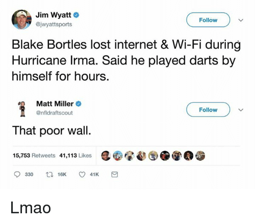 Internet, Lmao, and Nfl: Jim Wyatt  @jwyattsports  Follow  Blake Bortles lost internet & Wi-Fi during  Hurricane lrma. Said he played darts by  himself for hours.  Matt Miller +  @nfldraftscout  Follow  That poor wall.  15,753 Retweets 41,113 Likes Lmao