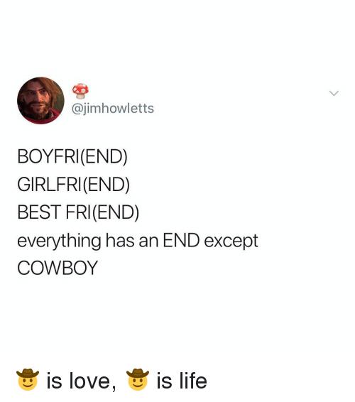 Life, Love, and Best: @jimhowletts  BOYFRI(END)  GIRLFRI(END)  BEST FRI(END)  everything has an END except  COWBOY 🤠 is love, 🤠 is life