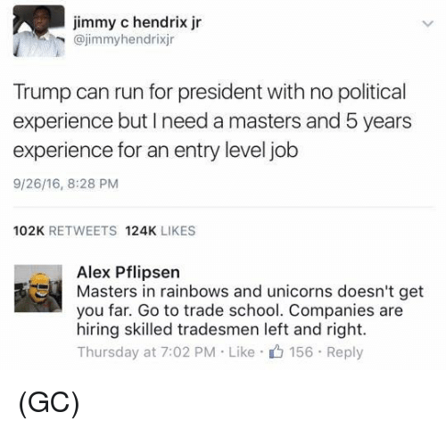 Memes, Run, and School: Jimmy C hendrix Jr  @jimmy hendrixjr  Trump can run for president with no political  experience but need a masters and 5 years  experience for an entry level job  9/26/16, 8:28 PM  102K  RETWEETS  124K  LIKES  Alex Pflipsen  Masters in rainbows and unicorns doesn't get  you far. Go to trade school. Companies are  hiring skilled tradesmen left and right.  Thursday at 7:02 PM Like 156 Reply (GC)