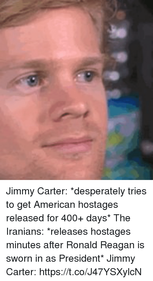 me.me: Jimmy Carter: *desperately tries to get American hostages released for 400+ days*    The Iranians: *releases hostages minutes after Ronald Reagan is sworn in as President*  Jimmy Carter: https://t.co/J47YSXylcN