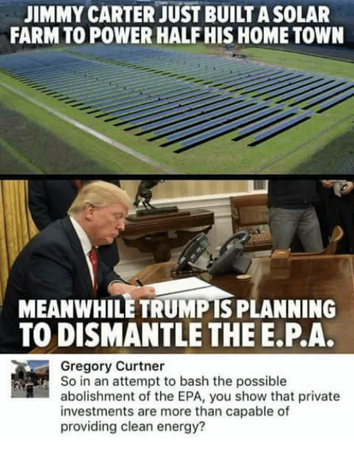 Energy, Jimmy Carter, and Memes: JIMMY CARTER JUST BUILTASOLAR  FARM TO POWER HALF HIS HOME TOWN  MEANWHILE TRUMPIS PLANNING  TO DISMANTLE THE E PA.  Gregory Curtner  So in an attempt to bash the possible  abolishment of the EPA, you show that private  investments are more than capable of  providing clean energy?