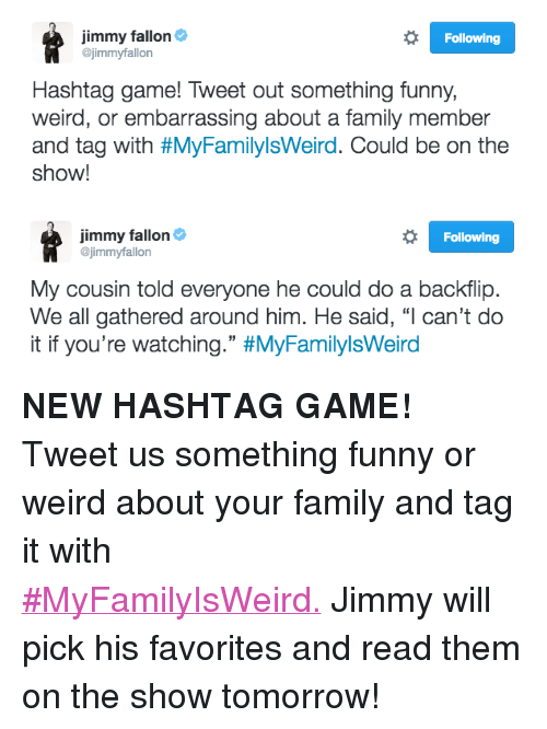 """Family, Funny, and Jimmy Fallon: Jimmy fallon&  @jimmyfallon  Following  Hashtag game! Tweet out something funny,  weird, or embarrassing about a family member  and tag with #MyFamilylsWerd. Could be on the  show!   Jimmy fallon&  @jimmyfallon  Following  My cousin told everyone he could do a backflip.  We all gathered around him. He said, """"l can't do  it if you're watching."""" <p><b>NEW HASHTAG GAME! </b></p><p>Tweet us something funny or weird about your family and tag it with <a href=""""https://twitter.com/jimmyfallon/status/798959271518076933"""" target=""""_blank"""">#MyFamilyIsWeird.</a><b></b>Jimmy will pick his favorites and read them on the show tomorrow! </p>"""