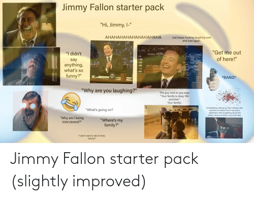 """Family, Funny, and Jimmy Fallon: Jimmy Fallon starter pack  """"Hi, Jimmy, I-""""  АНАНАНАНАНАНАНАНАНА  Just keeps fucking laughing over  and over again.  """"Get me out  """"I didn't  of here!""""  say  anything,  what's so  funny?""""  IGHT  *BANG*  TALLO  """"Why are you laughing?""""  The guy next to you says  """"Your family is okay. We  promise.""""  Your family:  Immediately waking up; then taking a few  seconds to realize that it was just a  nightmare, then forgetting about the  dream almost entirely 8 seconds later.  """"What's going on?  """"Why am I being  interviewed?""""  """"Where's my  family?""""  """"I don't want to die in here,  Jimmy!"""" Jimmy Fallon starter pack (slightly improved)"""
