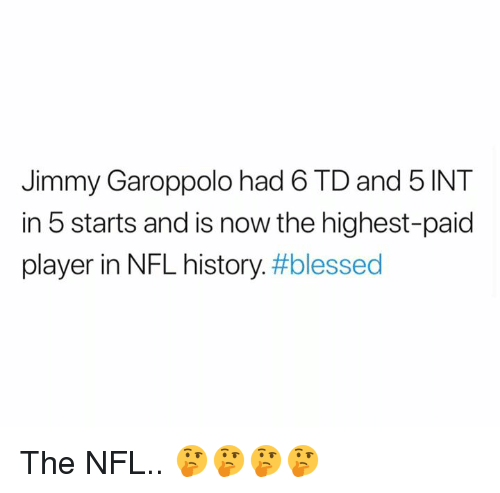 Blessed, Nfl, and History: Jimmy Garoppolo had b TDand 5 INT  in 5 starts and is now the highest-paid  player in NFL history. The NFL.. 🤔🤔🤔🤔