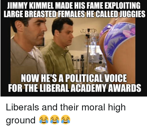 Academy Awards, Memes, and Jimmy Kimmel: JIMMY KIMMEL MADE HIS FAME EXPLOITING  LARGEBREASTEDFEMALES HE CALLED UGGIES  NOW HE'S A POLITICAL VOICE  FOR THE LIBERAL ACADEMY AWARDS Liberals and their moral high ground 😂😂😂