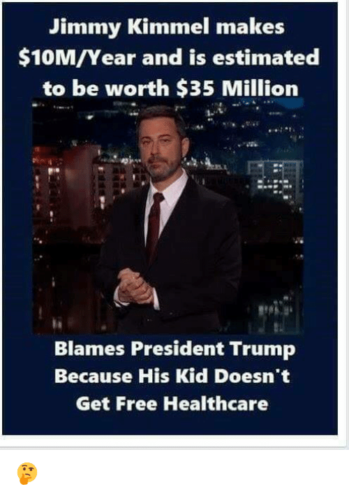 Memes, Jimmy Kimmel, and Free: Jimmy Kimmel makes  $10M/Year and is estimated  to be worth $35 Million  Blames President Trump  Because His Kid Doesn't  Get Free Healthcare 🤔