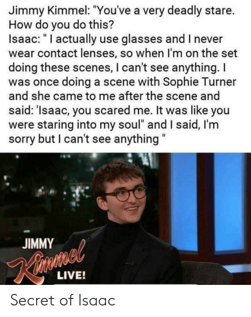 """Sophie Turner, Sorry, and Jimmy Kimmel: Jimmy Kimmel: """"You've a very deadly stare.  How do you do this?  Isaac: """" I actually use glasses and I never  wear contact lenses, so when I'm on the set  doing these scenes, I can't see anything.I  was once doing a scene with Sophie Turner  and she came to me after the scene and  said: 'Isaac, you scared me. It was like you  were staring into my soul"""" and I said, I'm  sorry but I can't see anything  JIMMY  LIVE! Secret of Isaac"""