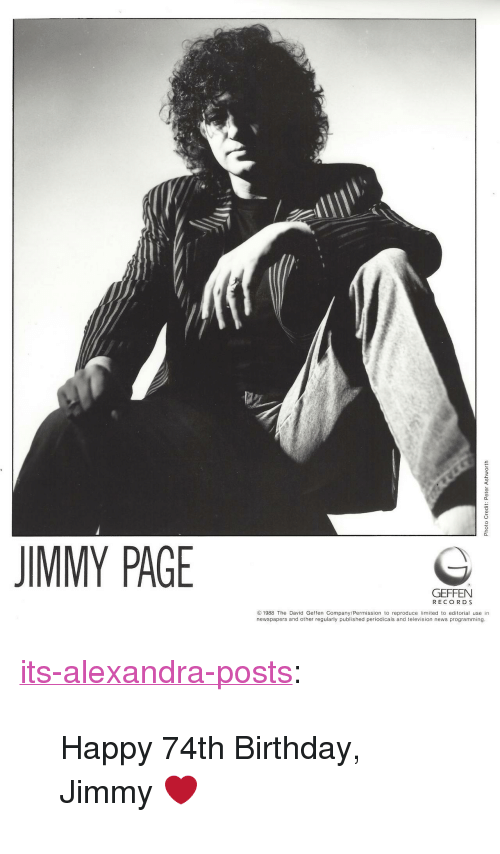 "Birthday, News, and Tumblr: JIMMY PAGE  GEFFEN  RECO R D S  1988 The David Geffen Company/Permission to reproduce lmited to editorial use in  newspapers and other regularly published periodicals and television news programming.  9  9 <p><a href=""https://its-alexandra-posts.tumblr.com/post/169483339058/happy-74th-birthday-jimmy"" class=""tumblr_blog"">its-alexandra-posts</a>:</p>  <blockquote><p>Happy 74th Birthday, Jimmy ❤</p></blockquote>"
