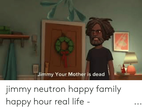 Jimmy Your Mother Is Dead Jimmy Neutron Happy Family Happy Hour Real