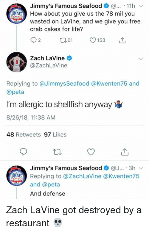 Life, Peta, and Zach LaVine: Jimmy's Famous Seafood . 11h  JMMİS) How about you give us the 78 mil you  wasted on LaVine, and we give you free  crab cakes for life?  92 61 153  Zach LaVine  Cay  @ZachLaVine  Replying to @Jimmys Seafood @Kwenten75 and  @peta  I'm allergic to shellfish anyway  8/26/18, 11:38 AM  48 Retweets 97 Likes  Jimmy's Famous Seafood@. 3h  Replying to @ZachLaVine @Kwenten75  and @peta  And defense Zach LaVine got destroyed by a restaurant 💀